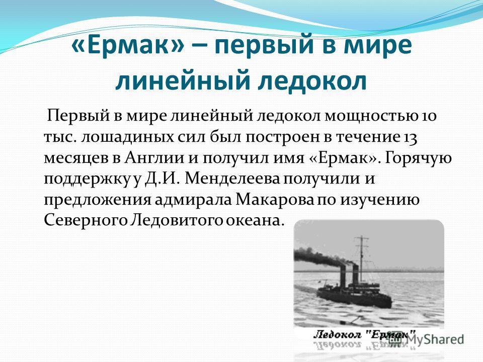 «Ермак» – первый в мире линейный ледокол Первый в мире линейный ледокол мощностью 10 тыс. лошадиных сил был построен в течение 13 месяцев в Англии и получил имя «Ермак». Горячую поддержку у Д.И. Менделеева получили и предложения адмирала Макарова по