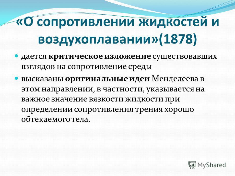 «О сопротивлении жидкостей и воздухоплавании»(1878) дается критическое изложение существовавших взглядов на сопротивление среды высказаны оригинальные идеи Менделеева в этом направлении, в частности, указывается на важное значение вязкости жидкости п