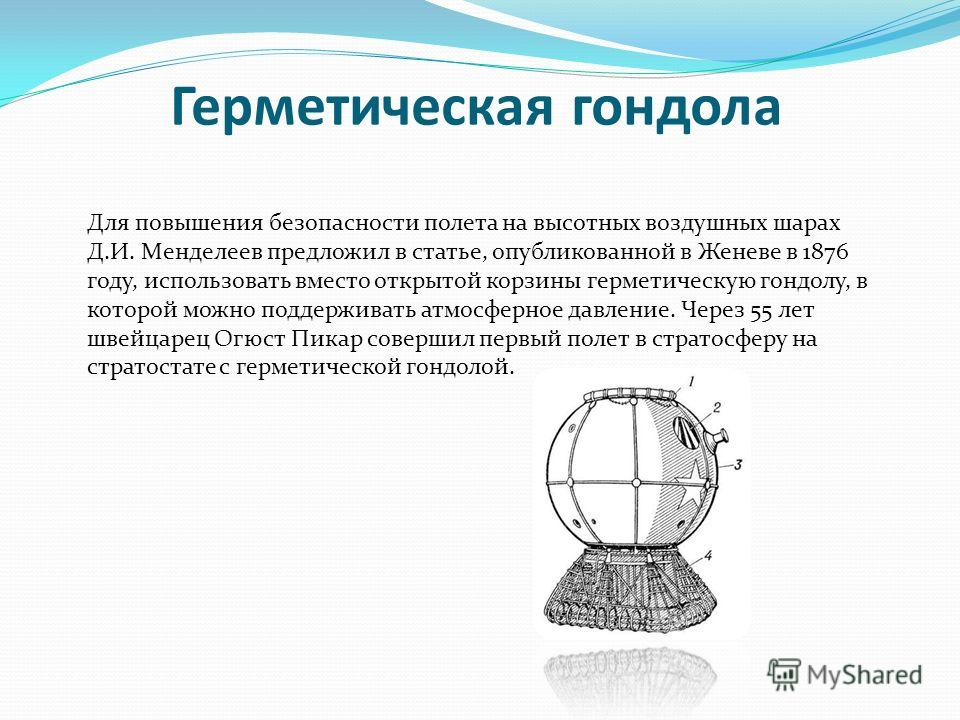 Герметическая гондола Для повышения безопасности полета на высотных воздушных шарах Д.И. Менделеев предложил в статье, опубликованной в Женеве в 1876 году, использовать вместо открытой корзины герметическую гондолу, в которой можно поддерживать атмос