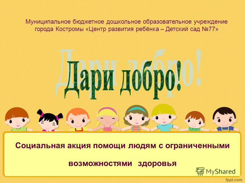 Социальная акция помощи людям с ограниченными возможностями здоровья Муниципальное бюджетное дошкольное образовательное учреждение города Костромы «Центр развития ребёнка – Детский сад 77»