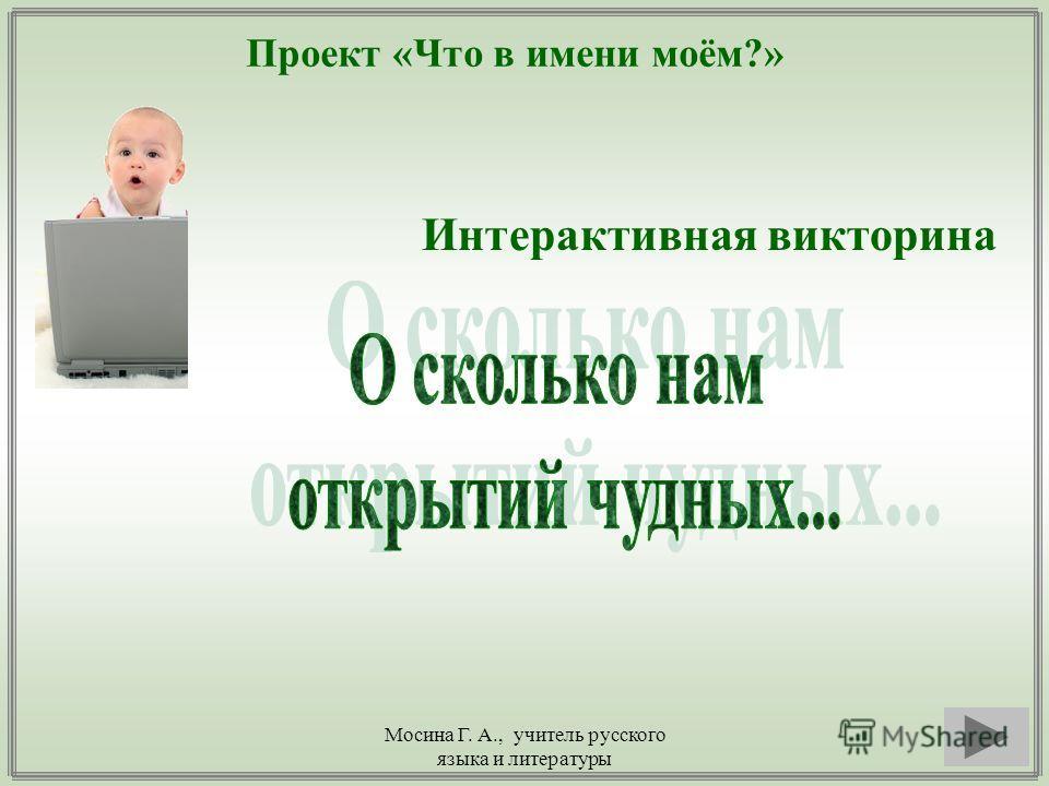 Мосина Г. А., учитель русского языка и литературы Проект «Что в имени моём?» Интерактивная викторина