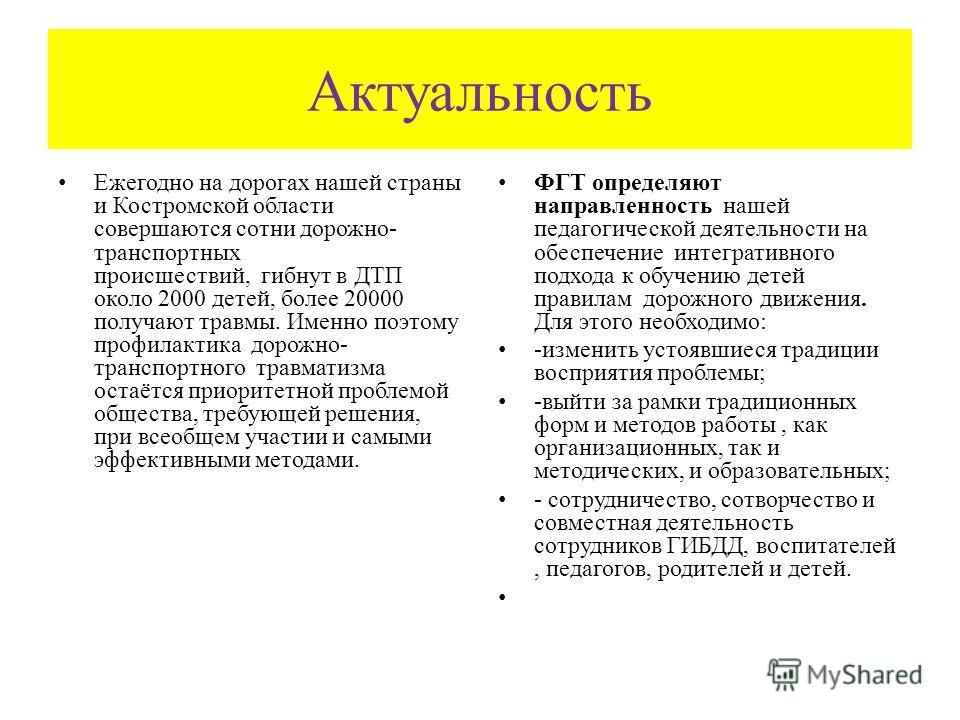 Актуальность Ежегодно на дорогах нашей страны и Костромской области совершаются сотни дорожно- транспортных происшествий, гибнут в ДТП около 2000 детей, более 20000 получают травмы. Именно поэтому профилактика дорожно- транспортного травматизма остаё