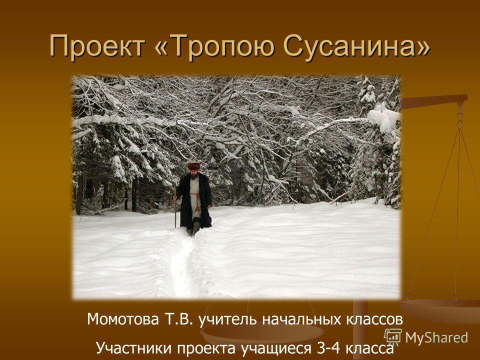 Проект «Тропою Сусанина» Момотова Т.В. учитель начальных классов Участники проекта учащиеся 3-4 класса