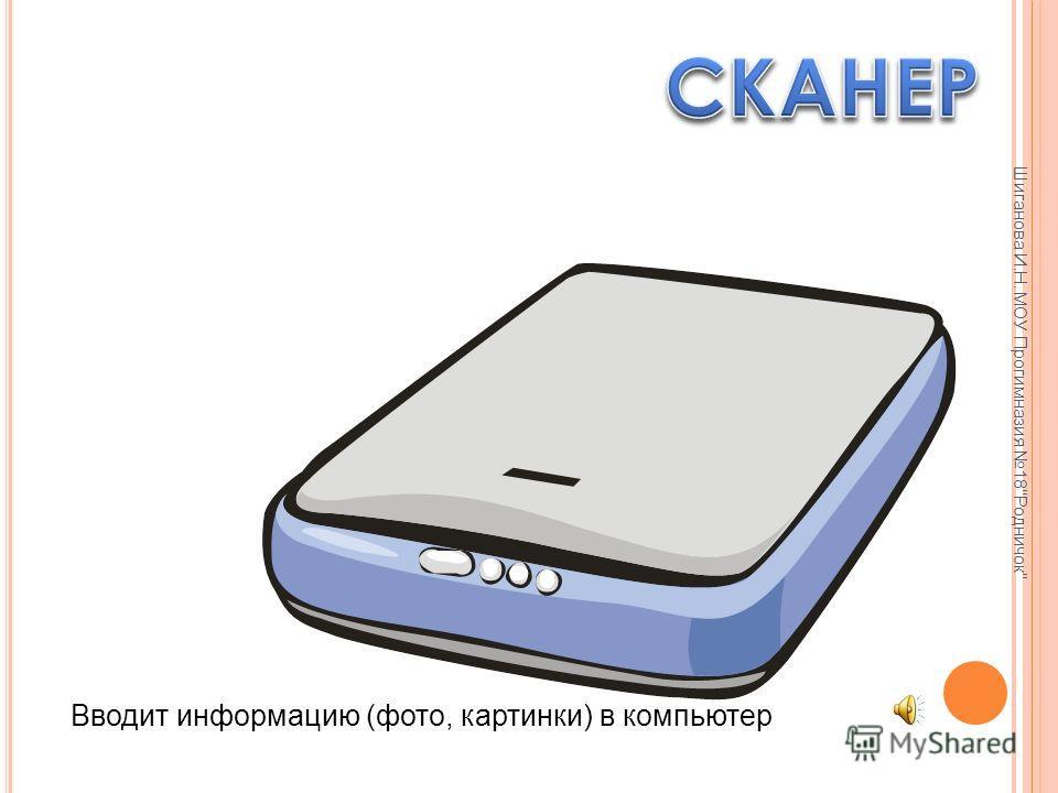 Шиганова И.Н. МОУ Прогимназия 18Родничок Вводит и выводит информацию