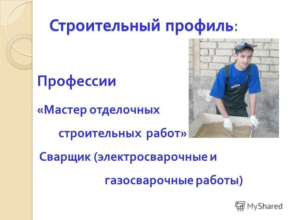 Строительный профиль : Профессии « Мастер отделочных строительных работ » Сварщик ( электросварочные и газосварочные работы )