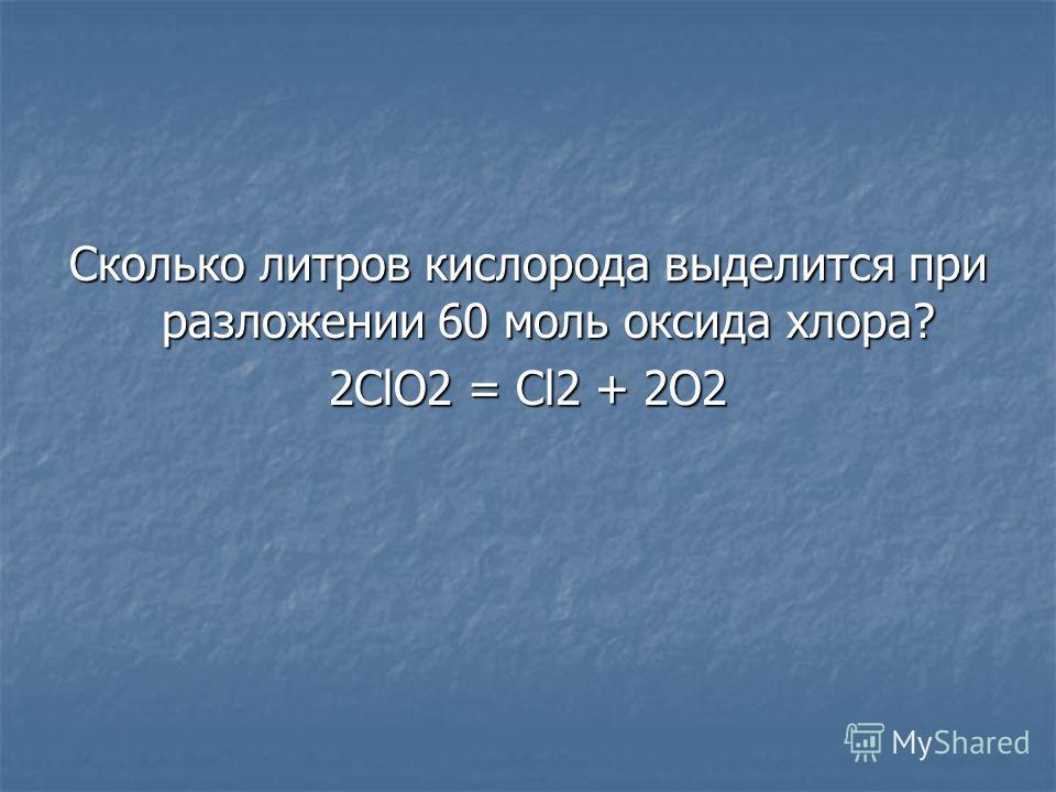 Сколько литров кислорода выделится при разложении 60 моль оксида хлора? 2ClO2 = Cl2 + 2O2