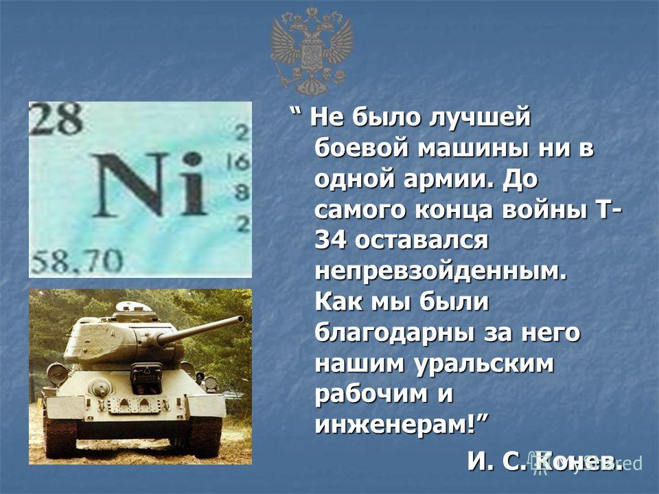 Не было лучшей боевой машины ни в одной армии. До самого конца войны Т- 34 оставался непревзойденным. Как мы были благодарны за него нашим уральским рабочим и инженерам! Не было лучшей боевой машины ни в одной армии. До самого конца войны Т- 34 остав