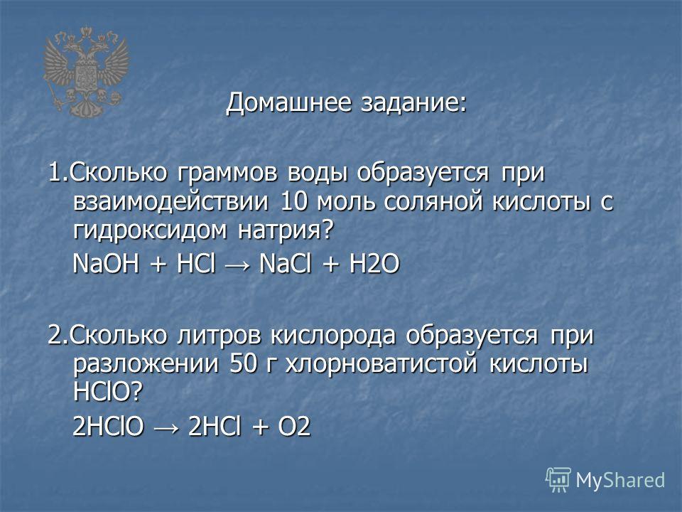Домашнее задание: 1.Сколько граммов воды образуется при взаимодействии 10 моль соляной кислоты с гидроксидом натрия? NaOH + HCl NaCl + H2O NaOH + HCl NaCl + H2O 2.Сколько литров кислорода образуется при разложении 50 г хлорноватистой кислоты HClO? 2H