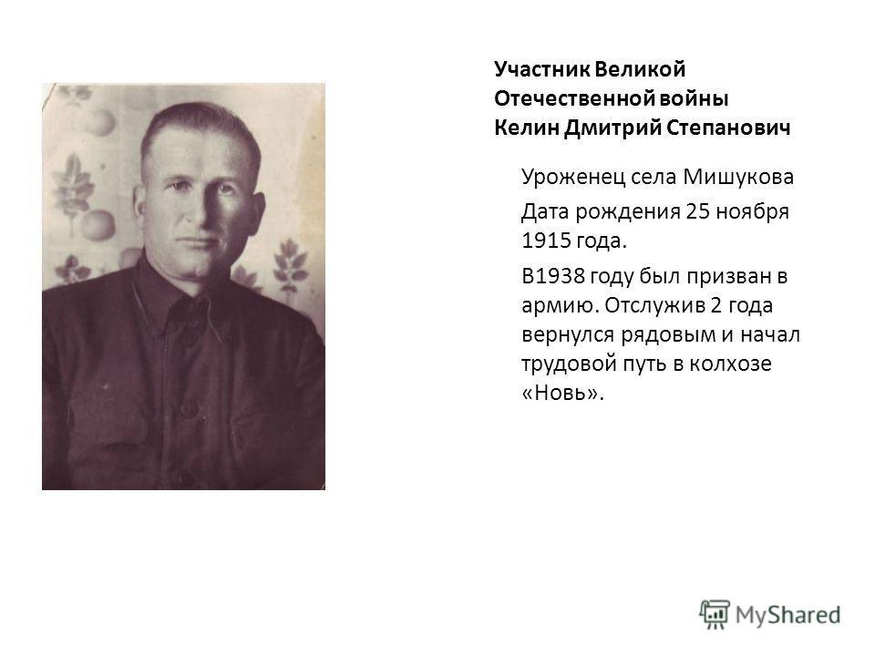 Участник Великой Отечественной войны Келин Дмитрий Степанович Уроженец села Мишукова Дата рождения 25 ноября 1915 года. В1938 году был призван в армию. Отслужив 2 года вернулся рядовым и начал трудовой путь в колхозе «Новь».