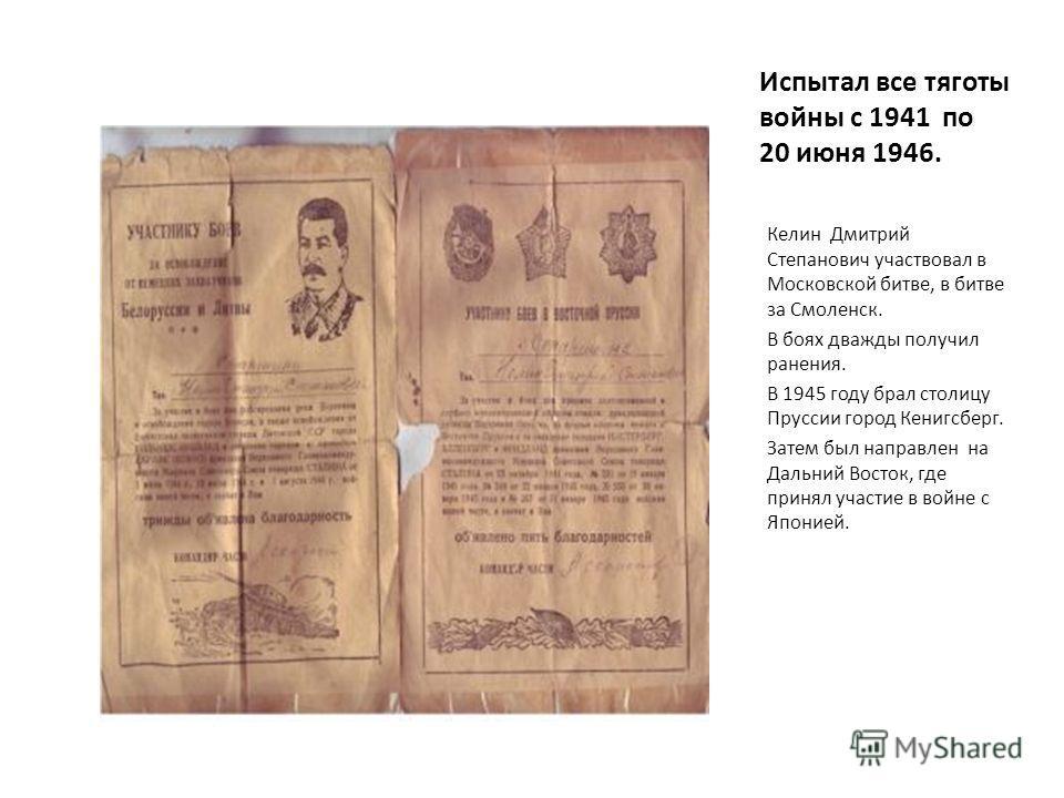 Испытал все тяготы войны с 1941 по 20 июня 1946. Келин Дмитрий Степанович участвовал в Московской битве, в битве за Смоленск. В боях дважды получил ранения. В 1945 году брал столицу Пруссии город Кенигсберг. Затем был направлен на Дальний Восток, где