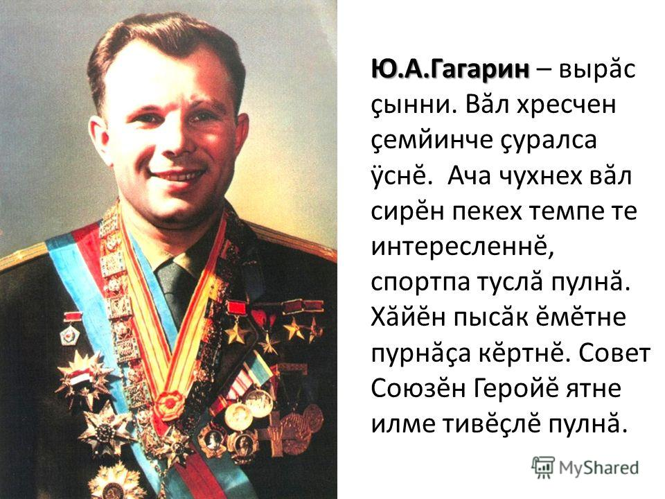Ю.А.Гагарин Ю.А.Гагарин – вырăс çынни. Вăл хресчен çемйинче çуралса ÿснĕ. Ача чухнех вăл сирĕн пекех темпе те интересленнĕ, спортпа туслă пулнă. Хăйĕн пысăк ĕмĕтне пурнăçа кĕртнĕ. Совет Союзĕн Геройĕ ятне илме тивĕçлĕ пулнă.