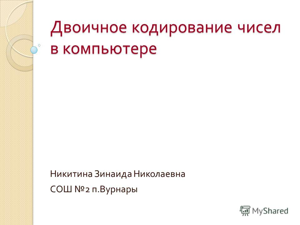 Двоичное кодирование чисел в компьютере Никитина Зинаида Николаевна СОШ 2 п. Вурнары