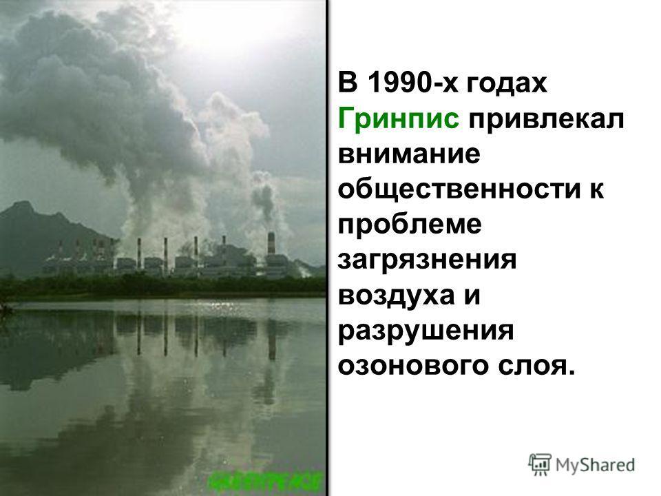 В 1990-х годах Гринпис привлекал внимание общественности к проблеме загрязнения воздуха и разрушения озонового слоя.