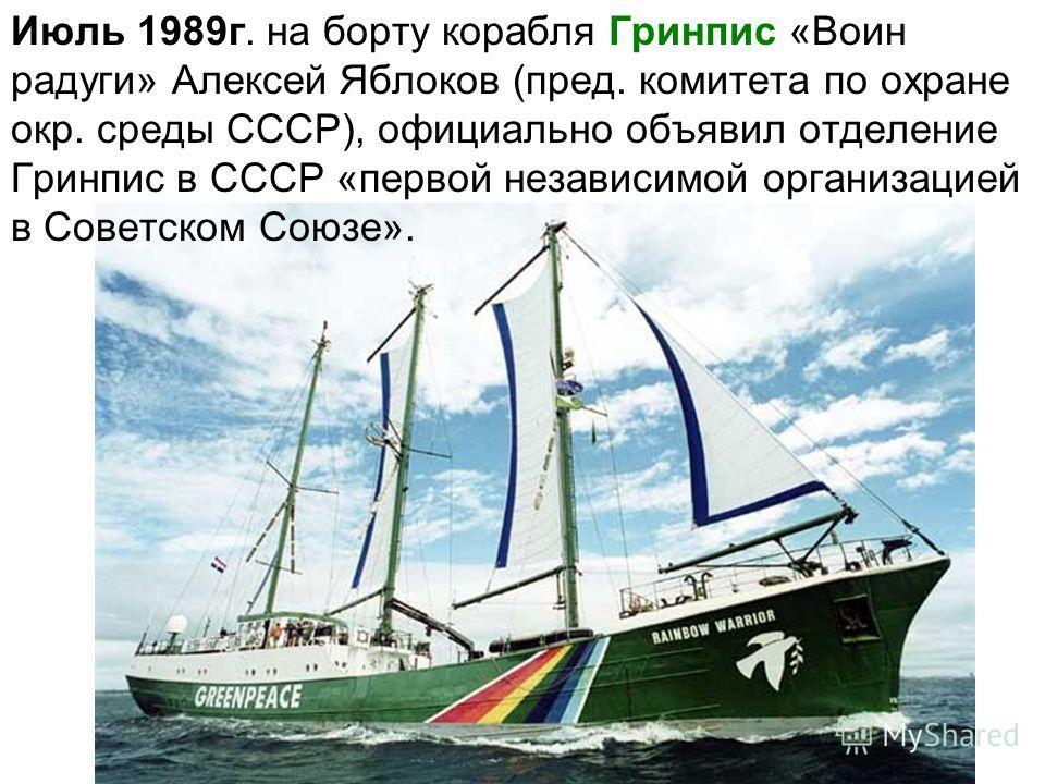 Июль 1989г. на борту корабля Гринпис «Воин радуги» Алексей Яблоков (пред. комитета по охране окр. среды СССР), официально объявил отделение Гринпис в СССР «первой независимой организацией в Советском Союзе».