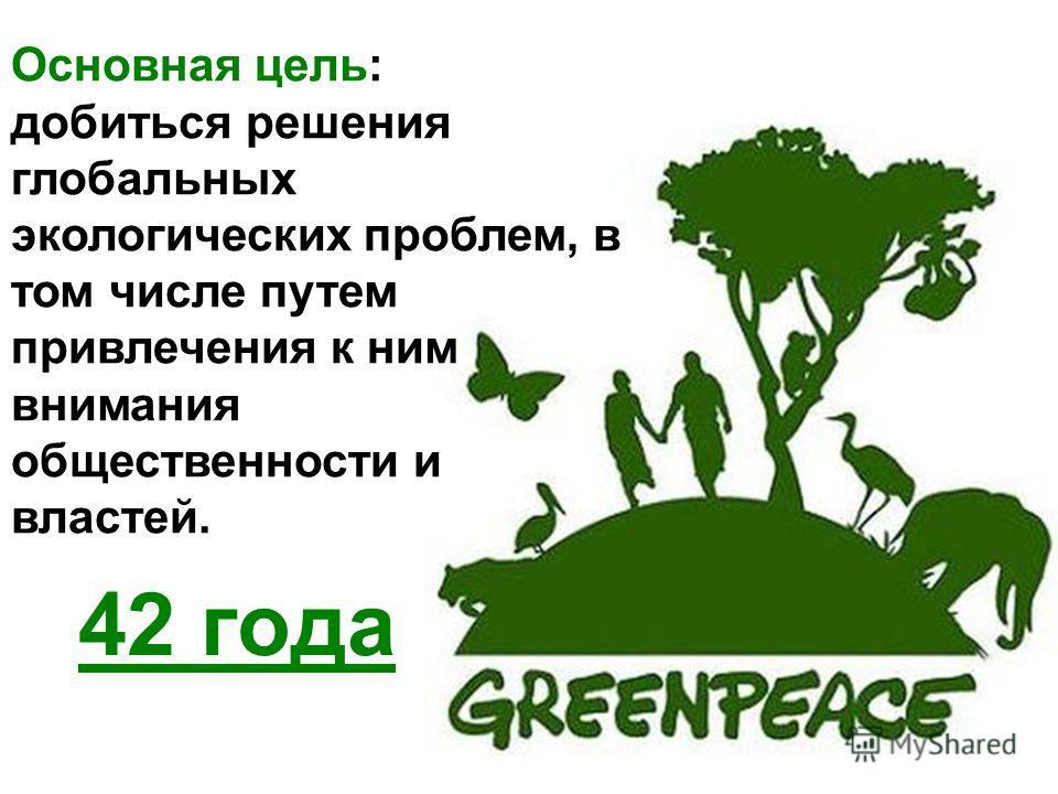 42 года Основная цель: добиться решения глобальных экологических проблем, в том числе путем привлечения к ним внимания общественности и властей.