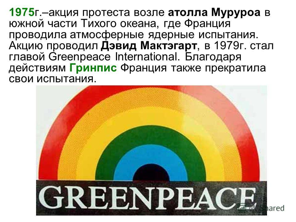 1975г.–акция протеста возле атолла Муруроа в южной части Тихого океана, где Франция проводила атмосферные ядерные испытания. Акцию проводил Дэвид Мактэгарт, в 1979г. стал главой Greenpeace International. Благодаря действиям Гринпис Франция также прек
