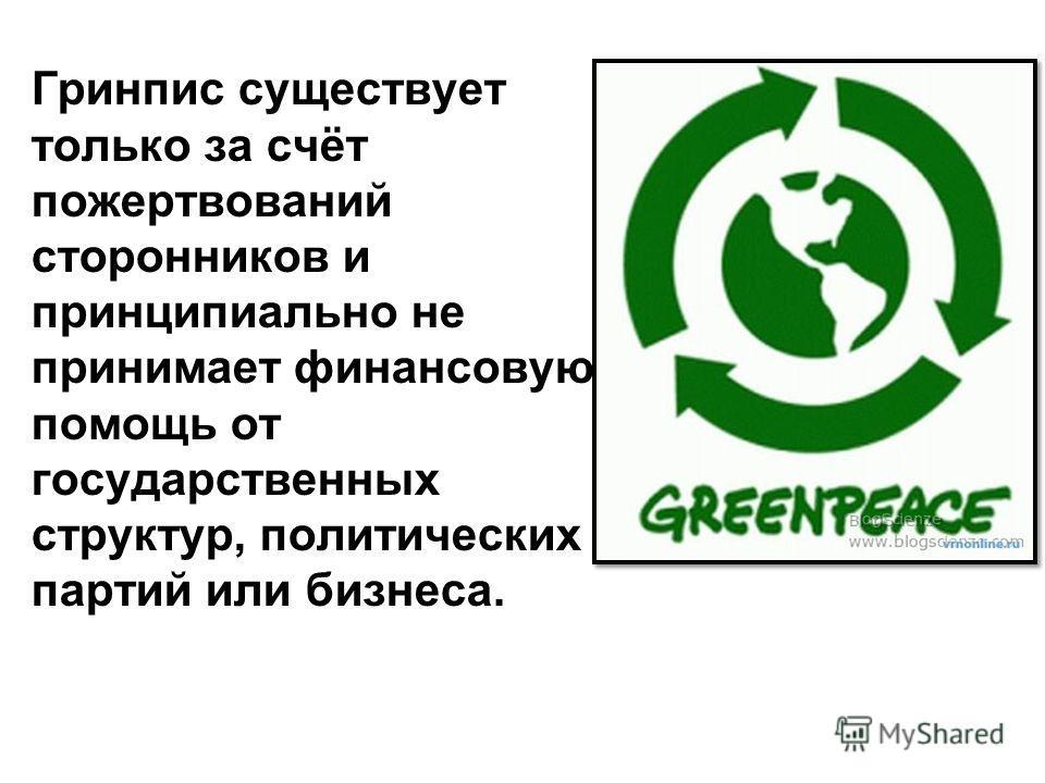 Гринпис существует только за счёт пожертвований сторонников и принципиально не принимает финансовую помощь от государственных структур, политических партий или бизнеса.