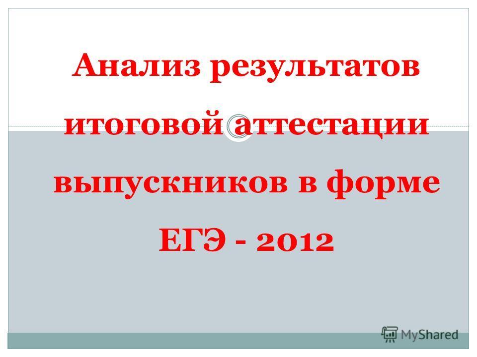 Анализ результатов итоговой аттестации выпускников в форме ЕГЭ - 2012