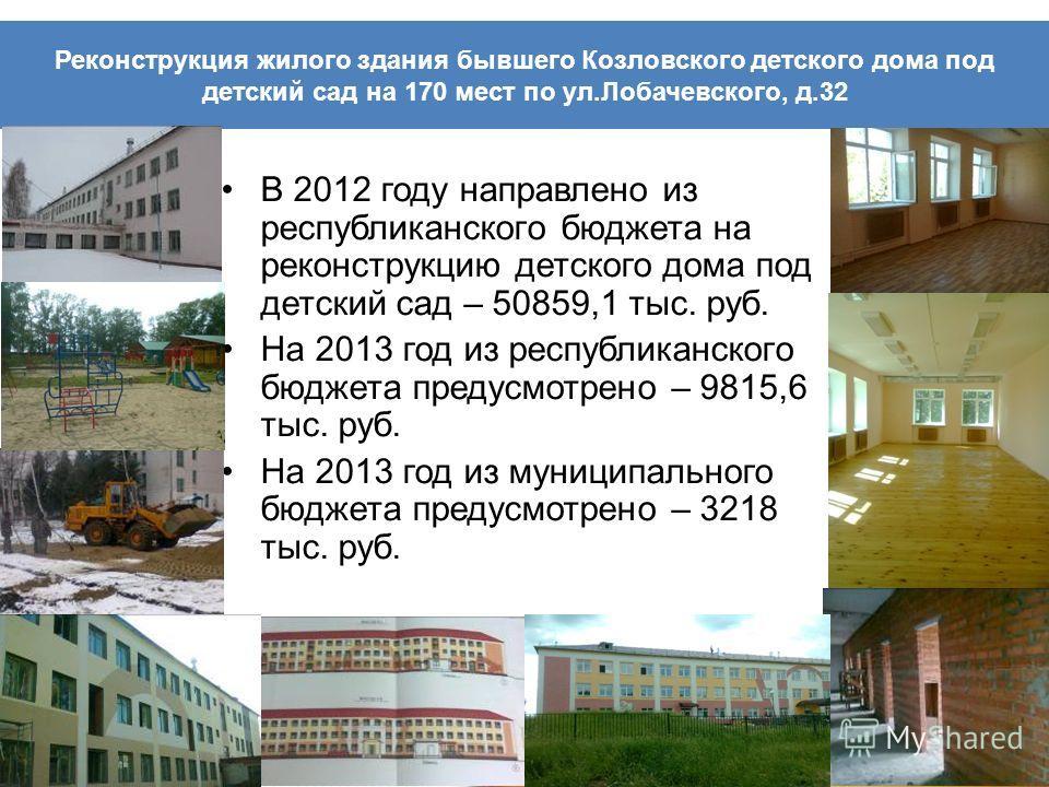 Реконструкция жилого здания бывшего Козловского детского дома под детский сад на 170 мест по ул.Лобачевского, д.32 В 2012 году направлено из республиканского бюджета на реконструкцию детского дома под детский сад – 50859,1 тыс. руб. На 2013 год из ре