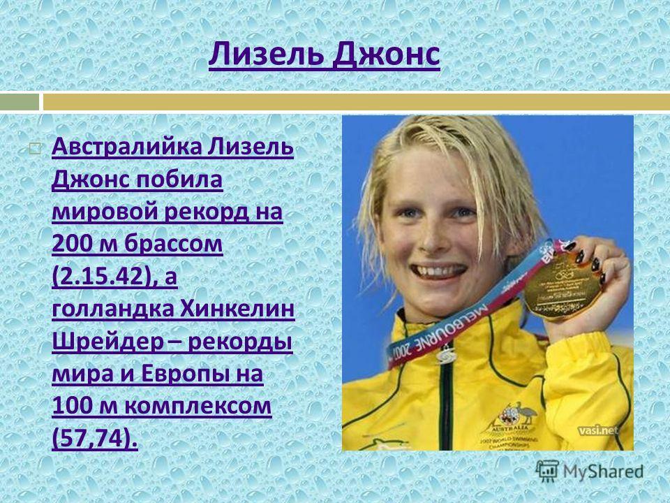 Австралийка Лизель Джонс побила мировой рекорд на 200 м брассом (2.15.42), а голландка Хинкелин Шрейдер – рекорды мира и Европы на 100 м комплексом (57,74). Австралийка Лизель Джонс побила мировой рекорд на 200 м брассом (2.15.42), а голландка Хинкел