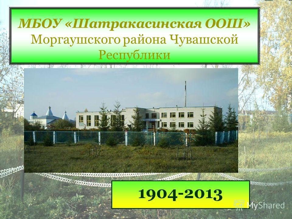 МБОУ «Шатракасинская ООШ» Моргаушского района Чувашской Республики 1904-2013