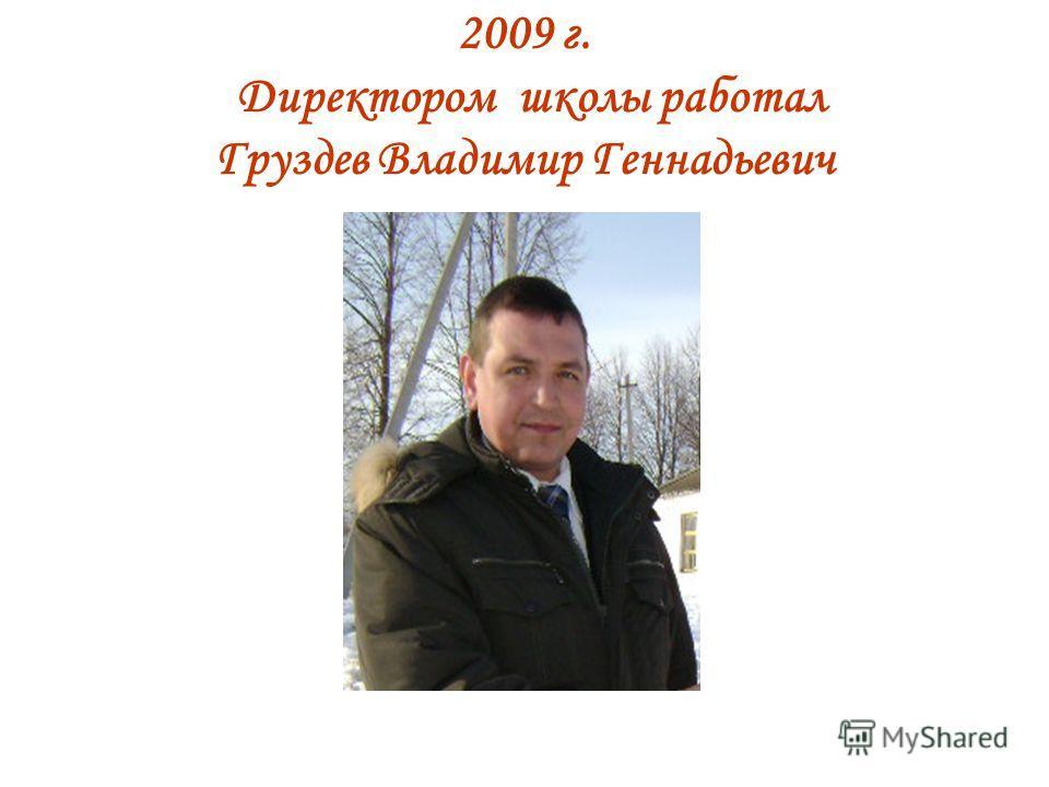2009 г. Директором школы работал Груздев Владимир Геннадьевич