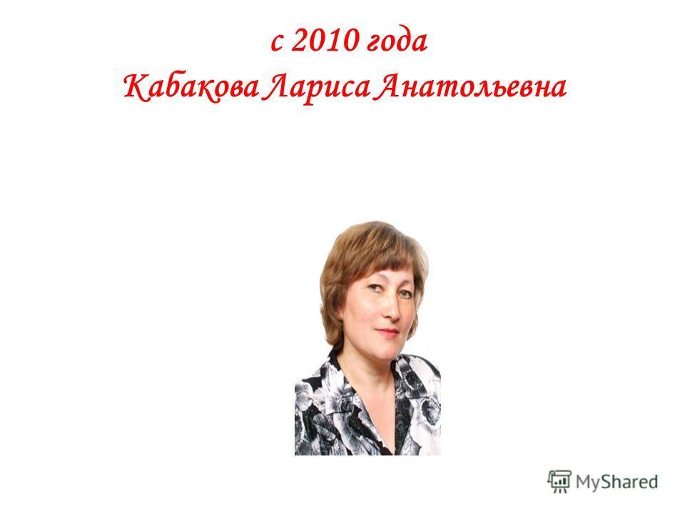 с 2010 года Кабакова Лариса Анатольевна