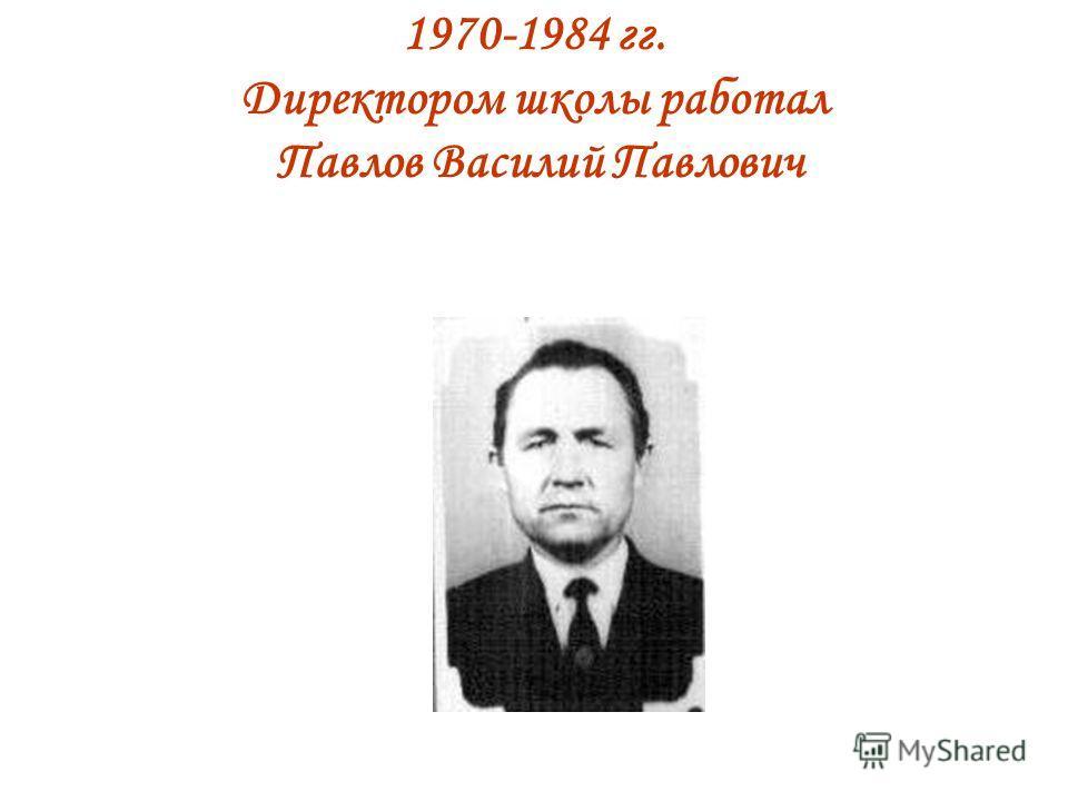 1970-1984 гг. Директором школы работал Павлов Василий Павлович