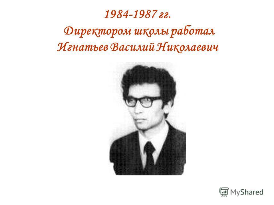 1984-1987 гг. Директором школы работал Игнатьев Василий Николаевич