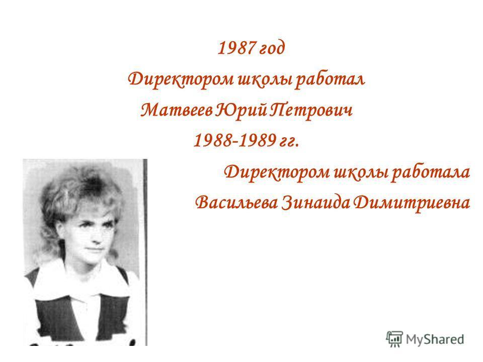 1987 год Директором школы работал Матвеев Юрий Петрович 1988-1989 гг. Директором школы работала Васильева Зинаида Димитриевна