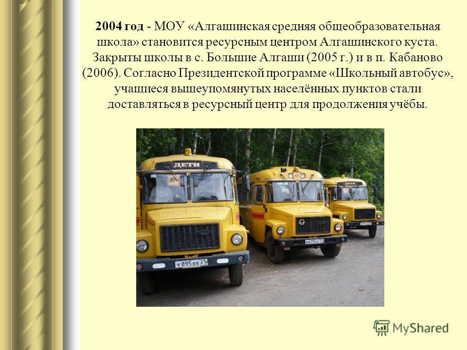 2004 год - МОУ «Алгашинская средняя общеобразовательная школа» становится ресурсным центром Алгашинского куста. Закрыты школы в с. Большие Алгаши (2005 г.) и в п. Кабаново (2006). Согласно Президентской программе «Школьный автобус», учащиеся вышеупом