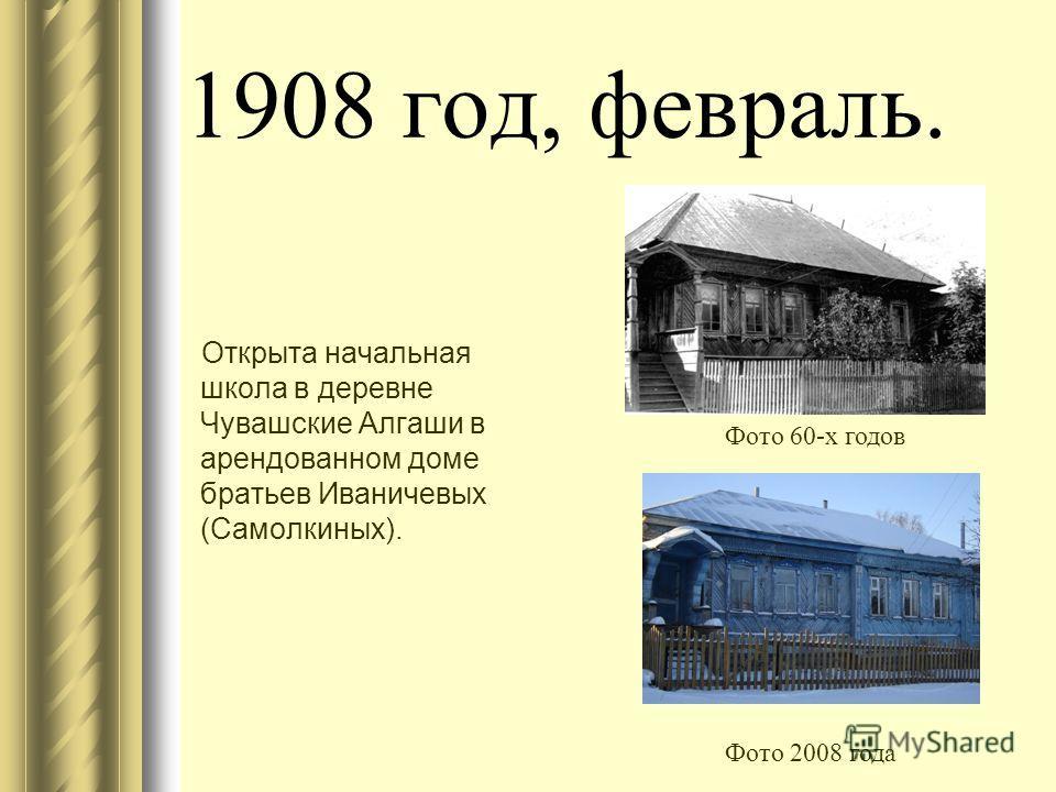 1908 год, февраль. Открыта начальная школа в деревне Чувашские Алгаши в арендованном доме братьев Иваничевых (Самолкиных). Фото 60-х годов Фото 2008 года