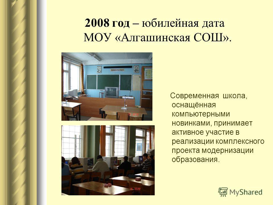 2008 год – юбилейная дата МОУ «Алгашинская СОШ». Современная школа, оснащённая компьютерными новинками, принимает активное участие в реализации комплексного проекта модернизации образования.