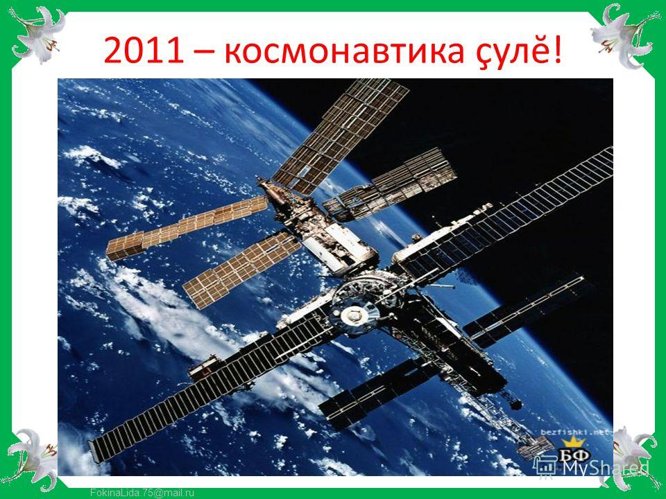 FokinaLida.75@mail.ru 2011 – космонавтика çулĕ!
