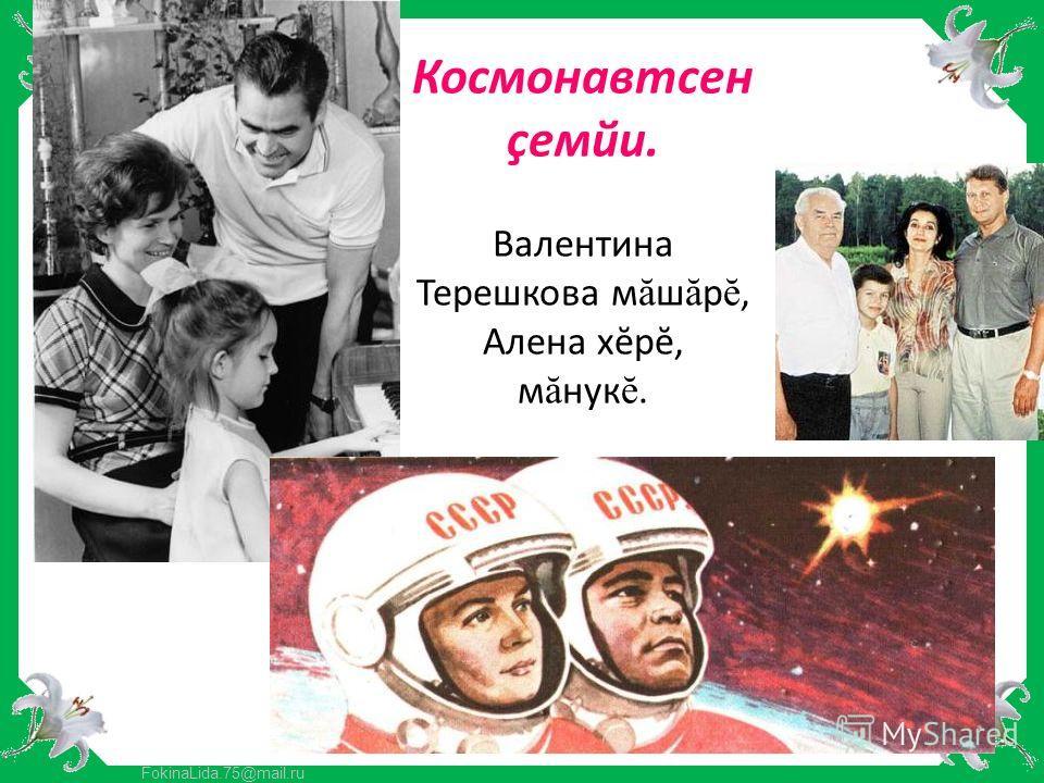 FokinaLida.75@mail.ru Космонавтсен çемйи. Валентина Терешкова м ă ш ă рĕ, Алена хĕрĕ, м ă нукĕ.