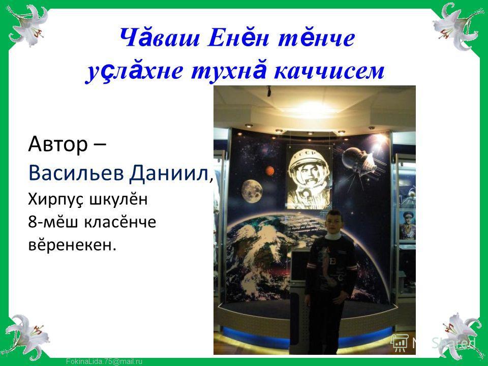 FokinaLida.75@mail.ru Автор – Васильев Даниил, Хирпуç шкулĕн 8-мĕш класĕнче вĕренекен. Чăваш Ен ĕ н т ĕ нче у ç лăхне тухнă каччисем