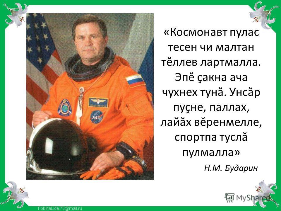 FokinaLida.75@mail.ru «Космонавт пулас тесен чи малтан тĕллев лартмалла. Эпĕ çакна ача чухнех тунă. Унсăр пуçне, паллах, лайăх вĕренмелле, спортпа туслă пулмалла» Н.М. Бударин