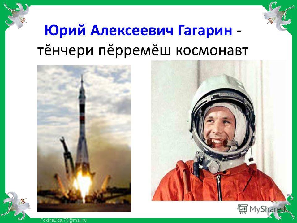 FokinaLida.75@mail.ru Юрий Алексеевич Гагарин - тĕнчери пĕрремĕш космонавт