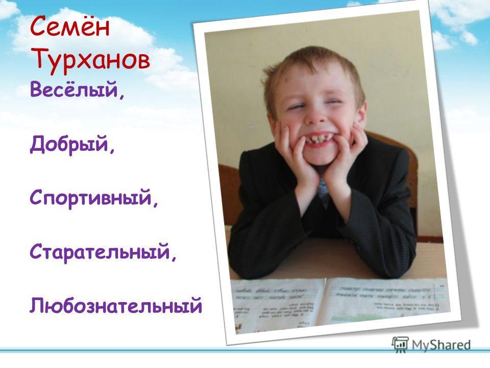 Семён Турханов Весёлый, Добрый, Спортивный, Старательный, Любознательный