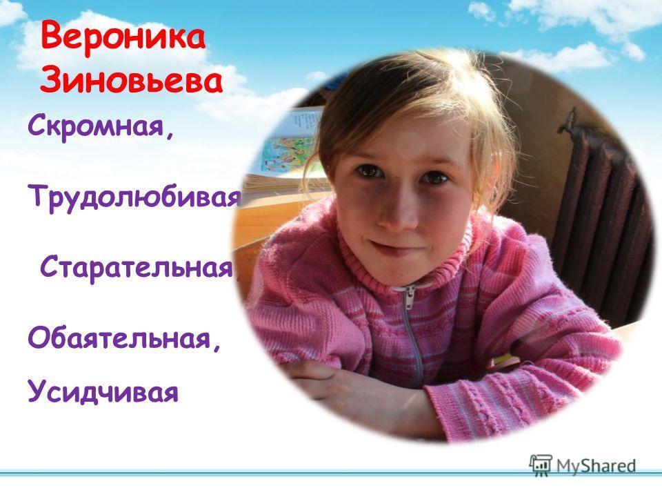 Вероника Зиновьева Скромная, Трудолюбивая, Старательная, Обаятельная, Усидчивая