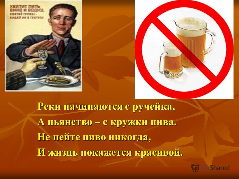 Реки начинаются с ручейка, А пьянство – с кружки пива. Не пейте пиво никогда, И жизнь покажется красивой.