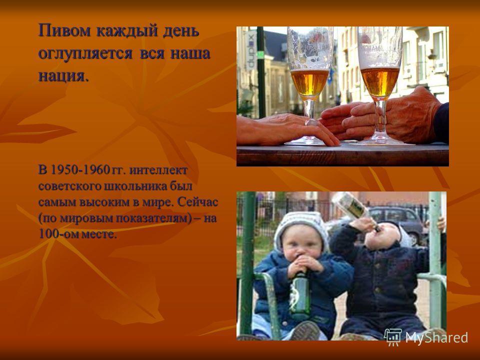 Пивом каждый день оглупляется вся наша нация. В 1950-1960 гг. интеллект советского школьника был самым высоким в мире. Сейчас (по мировым показателям) – на 100-ом месте.