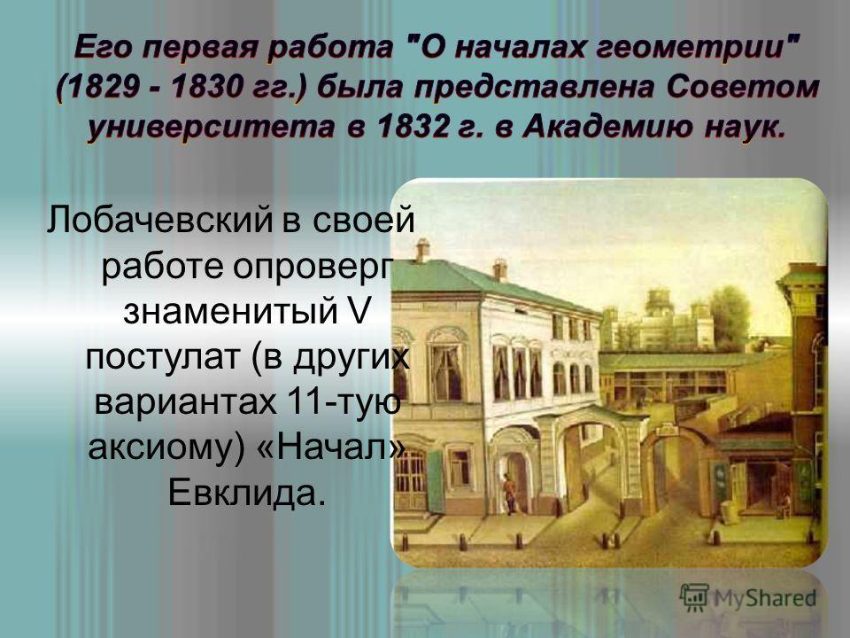 Лобачевский в своей работе опроверг знаменитый V постулат (в других вариантах 11-тую аксиому) «Начал» Евклида.