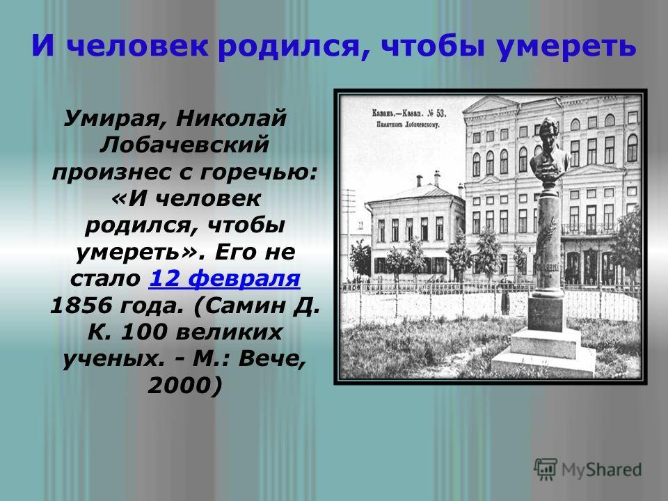 И человек родился, чтобы умереть Умирая, Николай Лобачевский произнес с горечью: «И человек родился, чтобы умереть». Его не стало 12 февраля 1856 года. (Самин Д. К. 100 великих ученых. - М.: Вече, 2000)12 февраля