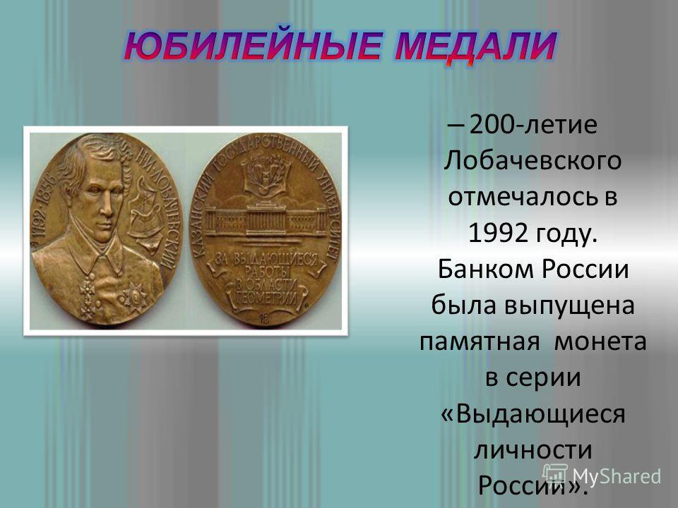 – 200-летие Лобачевского отмечалось в 1992 году. Банком России была выпущена памятная монета в серии «Выдающиеся личности России».