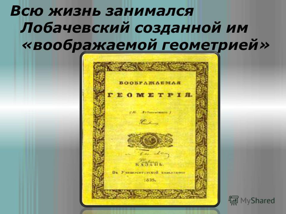 Всю жизнь занимался Лобачевский созданной им «воображаемой геометрией»