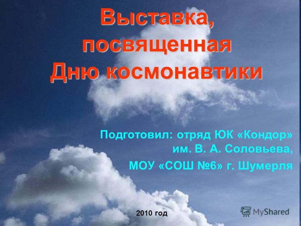 Выставка, посвященная Дню космонавтики Подготовил: отряд ЮК «Кондор» им. В. А. Соловьева, МОУ «СОШ 6» г. Шумерля 2010 год