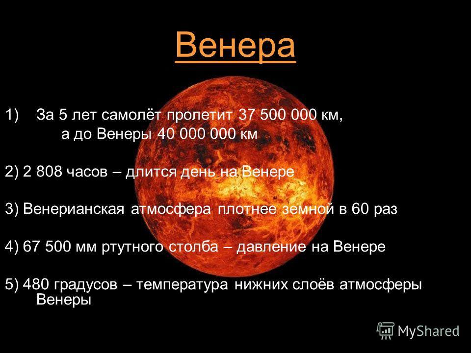 7 Венера 1)За 5 лет самолёт пролетит 37 500 000 км, а до Венеры 40 000 000 км 2) 2 808 часов – длится день на Венере 3) Венерианская атмосфера плотнее земной в 60 раз 4) 67 500 мм ртутного столба – давление на Венере 5) 480 градусов – температура ниж