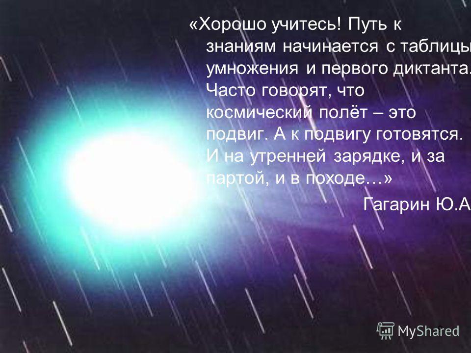 9 «Хорошо учитесь! Путь к знаниям начинается с таблицы умножения и первого диктанта. Часто говорят, что космический полёт – это подвиг. А к подвигу готовятся. И на утренней зарядке, и за партой, и в походе…» Гагарин Ю.А.