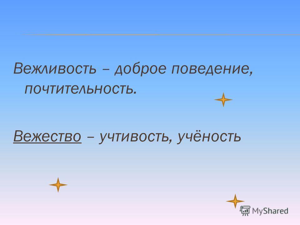 Вежливость – доброе поведение, почтительность. Вежество – учтивость, учёность
